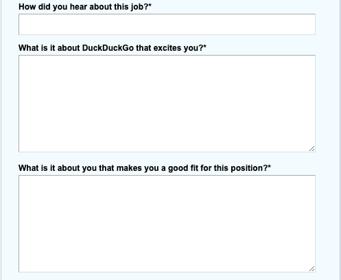 Here's some of the questions from the DuckDuckGo application process.This is your place to stand out! DuckDuckGo was **not** one of the companies we interviewed.